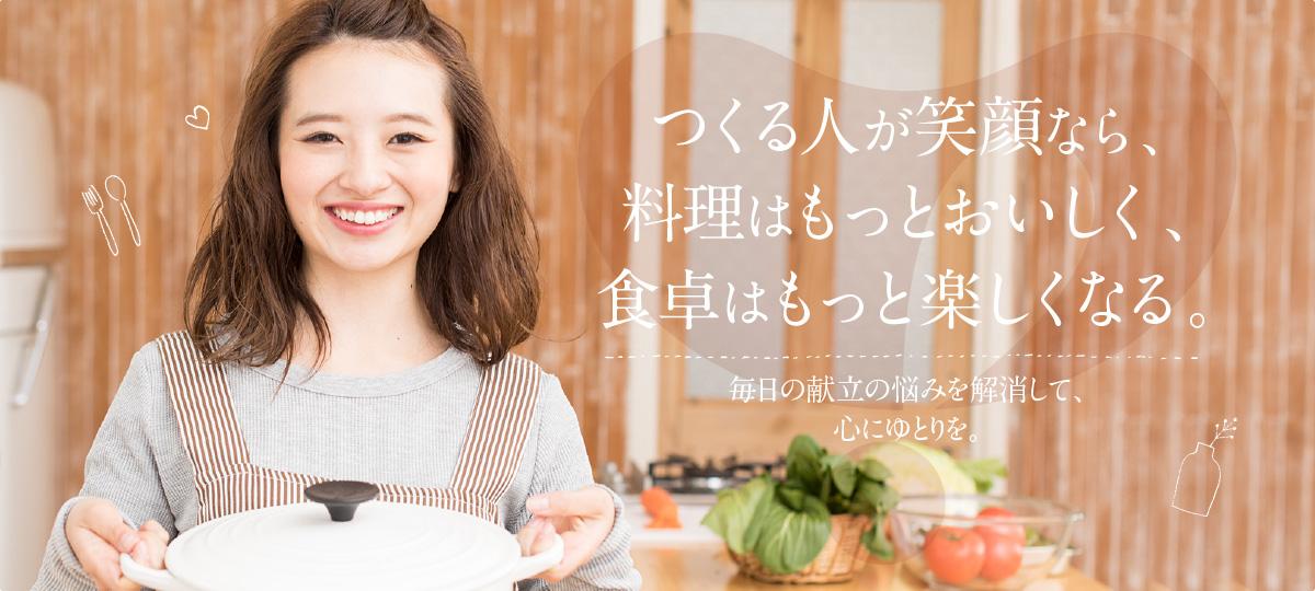 つくる人が笑顔なら、料理はもっとおいしく、食卓はもっと楽しくなる。