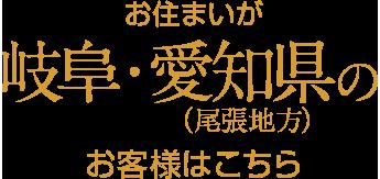 お住まいが岐阜・愛知県(尾張地方)のお客様はこちら